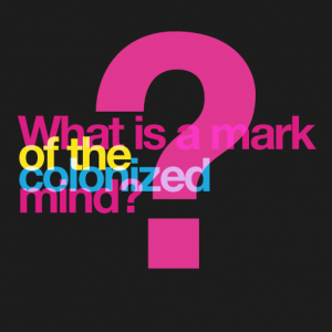 What is a mark of the colonized mind?