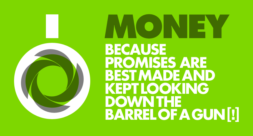 Money: because promises are best made and kept looking down the barrel of a gun [!]